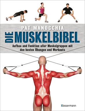 Die Muskelbibel. Aufwärmtraining, Muskelaufbautraining, Kraftausdauertraining, Maximalkrafttraining. Mit und ohne Geräte. Für Anfänger und Fortgeschrittene von Manocchia,  Pat