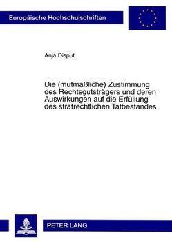 Die (mutmaßliche) Zustimmung des Rechtsgutsträgers und deren Auswirkungen auf die Erfüllung des strafrechtlichen Tatbestandes von Disput,  Anja