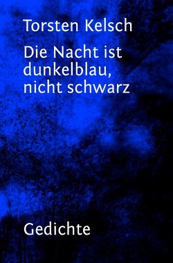 Die Nacht ist dunkelblau, nicht schwarz von Kelsch,  Torsten