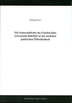 Die Namensdebatte der Greifswalder Universität 2016/2017 in der medialen politischen Öffentlichkeit von Bauer,  Philipp, Buchstein,  Hubertus