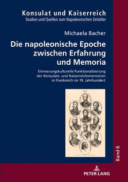 Die napoleonische Epoche zwischen Erfahrung und Memoria von Bacher,  Michaela