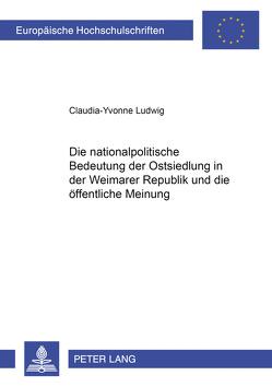 Die nationalpolitische Bedeutung der Ostsiedlung in der Weimarer Republik und die öffentliche Meinung von Schmidt-Ludwig,  Claudia-Yvonne