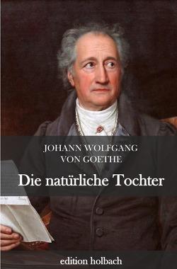 Die natürliche Tochter von von Goethe,  Johann Wolfgang