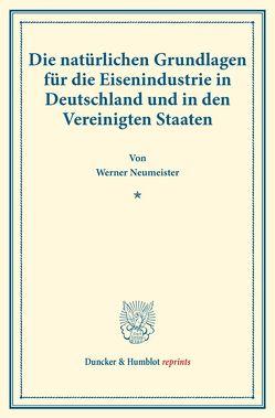 Die natürlichen Grundlagen für die Eisenindustrie in Deutschland und in den Vereinigten Staaten. von Neumeister,  Werner