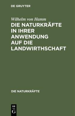 Die Naturkräfte in ihrer Anwendung auf die Landwirthschaft von Hamm,  Wilhelm von