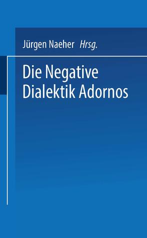 Die Negative Dialektik Adornos von Naeher,  Jürgen