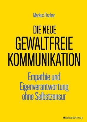 Die neue Gewaltfreie Kommunikation von Fischer,  Markus