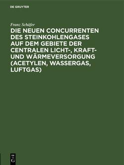Die neuen Concurrenten des Steinkohlengases auf dem Gebiete der centralen Licht-, Kraft- und Wärmeversorgung (Acetylen, Wassergas, Luftgas) von Schäfer,  Franz