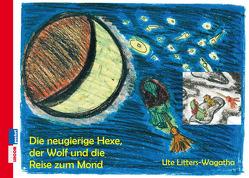 Die neugierige Hexe, der Wolf und die Reise zum Mond von Litters-Wagatha,  Ute