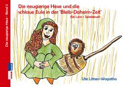 Die neugierige Hexe und die schlaue Eule in der 'Bleib-Daheim-Zeit' von Litters-Wagatha,  Ute