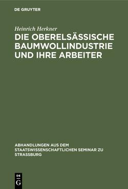 Die oberelsässische Baumwollindustrie und ihre Arbeiter von Herkner,  Heinrich