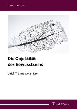 Die Objektität des Bewusstseins von Wolfstädter,  Ulrich Thomas