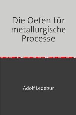 Die Oefen für metallurgische Processe von Ledebur,  Adolf