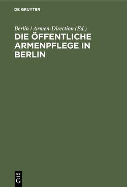 Die öffentliche Armenpflege in Berlin von Berlin / Armen-Direction