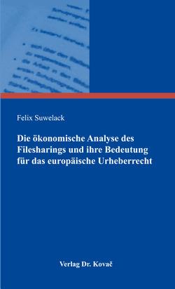 Die ökonomische Analyse des Filesharings und ihre Bedeutung für das europäische Urheberrecht von Suwelack,  Felix