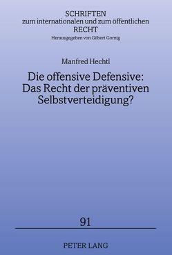 Die offensive Defensive: Das Recht der präventiven Selbstverteidigung? von Hechtl,  Manfred
