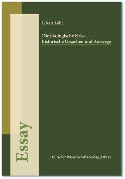 Die ökologische Krise – historische Ursachen und Auswege (Essay) von Löhr,  Eckart