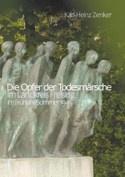 Die Opfer der Todesmärsche im Landkreis Freising im Frühjahr/Sommer 1945 von Zenker,  Karl-Heinz