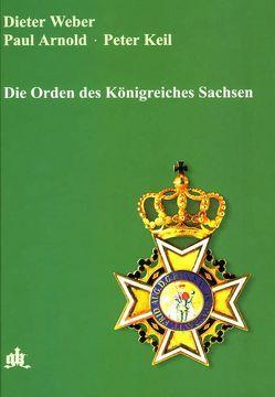 Die Orden des Königreichs Sachsen von Arnold,  Paul, Keil,  Peter, Meißen,  S K von, Weber,  Dieter