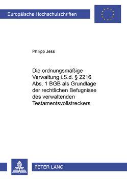 Die ordnungsmäßige Verwaltung i.S.d. § 2216 Abs. 1 BGB als Grundlage der rechtlichen Befugnisse des verwaltenden Testamentsvollstreckers von Jess,  Philipp