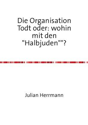 """Die Organisation Todt oder:wohin mit den""""Halbjuden""""? von Herrmann,  Julian"""