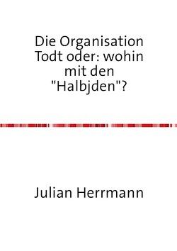 """Die Organisation Todt oder:wohin mit den""""Haljuden""""? von Herrmann,  Julian"""