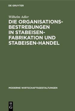 Die Organisationsbestrebungen in Stabeisen-Fabrikation und Stabeisen-Handel von Adler,  Wilhelm