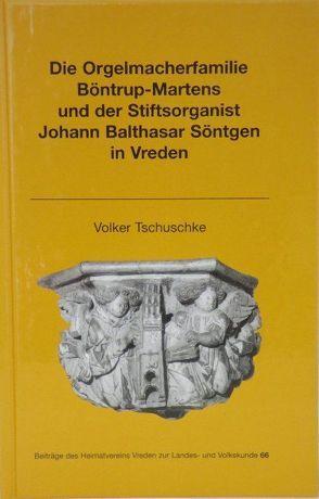 Die Orgelmacherfamilie Böntrup-Martens und der Stiftsorganist Johann Balthasar Söntgen in Vreden von Orriens,  Karl-Heinz, Tschuske,  Volker