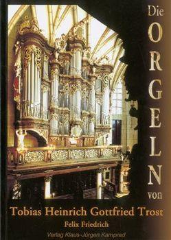 Die Orgeln von Tobias Heinrich Gottfried Trost von Friedrich,  Felix, Mende,  Reinhard