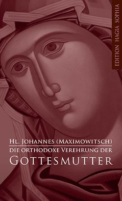 Die orthodoxe Verehrung der Gottesmutter von Johannes,  Maximowitsch, Schneider-Wentrup,  Siluan, Seraphim,  Rose