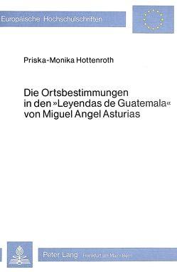 Die Ortsbestimmungen in den Leyendas de Guatemala von Miguel Angel Asturias von Hottenroth,  Priska-Monika