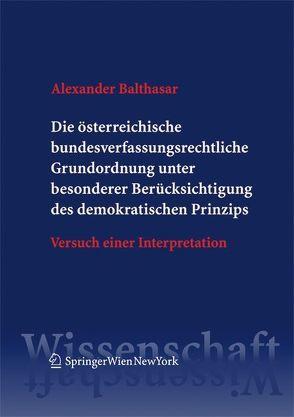 Die österreichische bundesverfassungsrechtliche Grundordnung unter besonderer Berücksichtigung des demokratischen Prinzips von Balthasar,  Alexander