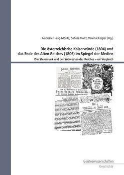 Die österreichische Kaiserwürde (1804) und das Ende des Alten Reiches (1806) im Spiegel der Medien von Haug-Moritz,  Gabriele, Holtz,  Sabine, Kasper,  Verena
