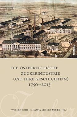 Die österreichische Zuckerindustrie und ihre Geschichte(n) 1750-2013 von Kohl,  Werner, Steiger-Moser,  Susanna
