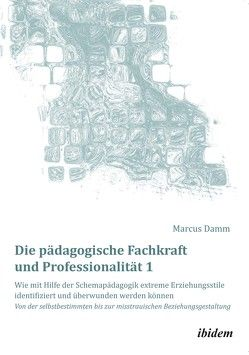 Die pädagogische Fachkraft und Professionalität: Wie mit Hilfe der Schemapädagogik extreme Erziehungsstile identifiziert und überwunden werden können (1) von Damm,  Marcus