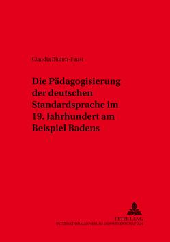 Die Pädagogisierung der deutschen Standardsprache im 19. Jahrhundert am Beispiel Badens von Bluhm-Faust,  Claudia