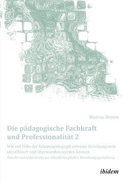 Die pädagogische Fachkraft und Professionalität: Wie mit Hilfe der Schemapädagogik extreme Erziehungsstile identifiziert und überwunden werden können (2) von Damm,  Marcus