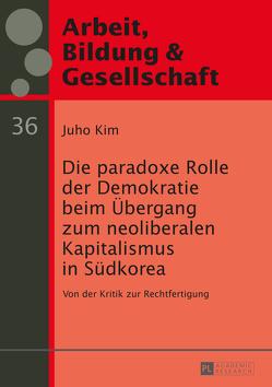 Die paradoxe Rolle der Demokratie beim Übergang zum neoliberalen Kapitalismus in Südkorea von Kim,  Juho