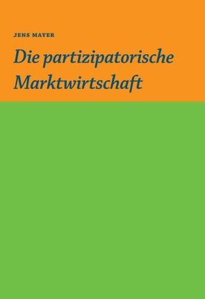 Die partizipative Marktwirtschaft von Gruber,  Sebastian, Mayer,  Jens