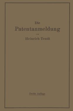 Die Patentanmeldung und die Bedeutung ihres Wortlauts für den Patentschutz. Ein Handbuch für Nachsucher und Inhaber deutscher Reichspatente. Mit Beispielen und Auszügen aus den einschlägigen Entscheidungen. von Teudt,  Heinrich