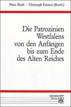 Die Patrozinien Westfalens von den Anfängen bis zum Ende des alten Reiches von Ilisch,  Peter, Kösters,  Christoph