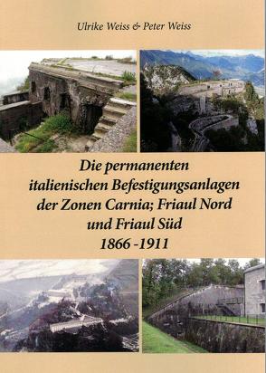 Die permanenten italienischen Befestigungsanlagen der Zonen Carnia,Friaul Nord und Friaul Süd 1866-1911 von Weiss,  Peter, Weiß,  Ulrike