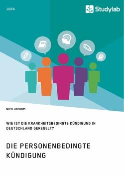 Die personenbedingte Kündigung. Wie ist die krankheitsbedingte Kündigung in Deutschland geregelt? von Jochum,  Nico