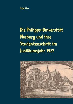 Die Philipps-Universität Marburg und ihre Studentenschaft im Jubiläumsjahr 1927 von Kalden,  Wolf Hannes, Zinn,  Holger
