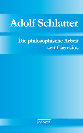 Adolf Schlatter – Die philosophische Arbeit seit Cartesius von Adolf-Schlatter-Stiftung, Schlatter,  Gerhard