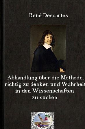 Die philosophische Reihe / Abhandlung über die Methode, richtig zu denken und Wahrheit in den Wissenschaften zu suchen (Illustriert) von Descartes,  Rene