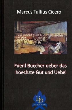 Die philosophische Reihe / Fuenf Buecher ueber das hoechste Gut und Uebel von Cicero,  Marcus Tullius