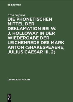 Die phonetischen Mittel der Deklamation bei W. J. Holloway in der Wiedergabe der Leichenrede des Mark Anton (Shakespeaere, Julius Caesar III, 2) von Siegloch,  Arno