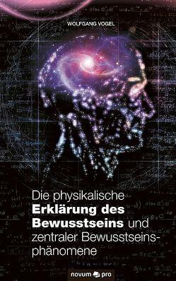 Die physikalische Erklärung des Bewusstseins und zentraler Bewusstseinsphänomene von Vogel,  Wolfgang