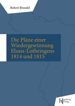 Die Pläne einer Wiedergewinnung Elsass-Lothringens in den Jahren 1814 und 1815 von Brendel,  Robert